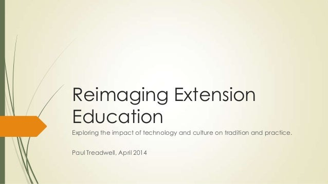 Reimaging Extension Education Exploring the impact of technology and culture on tradition and practice. Paul Treadwell, Ap...