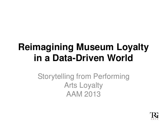 Reimagining Museum Loyaltyin a Data-Driven WorldStorytelling from PerformingArts LoyaltyAAM 2013