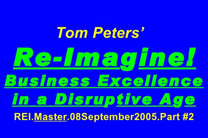 Tom Peters'    Re-Ima g ine! Business Excellence in a Disru p tive A g e REI. Master .08September2005.Part #2