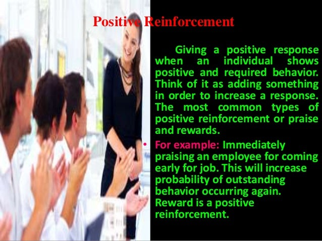 reinforcement and employees Positive reinforcement is the administration of a pleasant and rewarding consequence following a desired behavior, such as praise for an employee who arrives on time or does a little extra work research shows that positive reinforcement does help to improve performance.