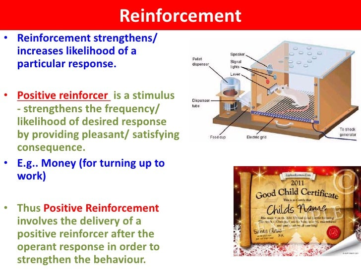 Reinforcement• Reinforcement strengthens/  increases likelihood of a  particular response.• Positive reinforcer is a stimu...