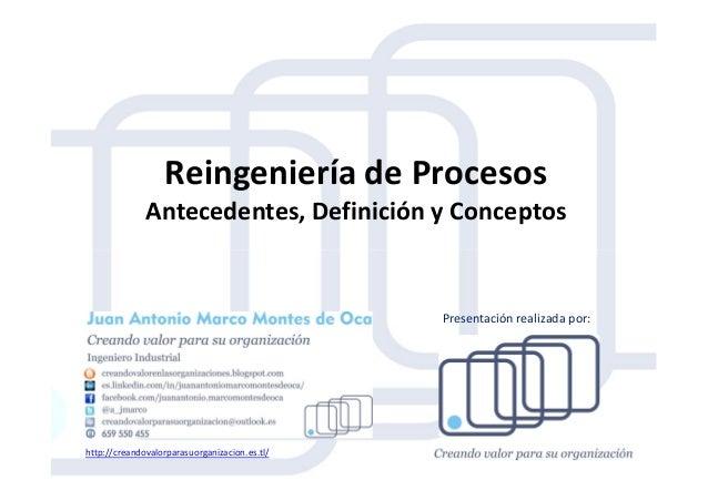 Reingeniería de Procesos Antecedentes, Definición y Conceptos http://creandovalorparasuorganizacion.es.tl/ Presentación re...