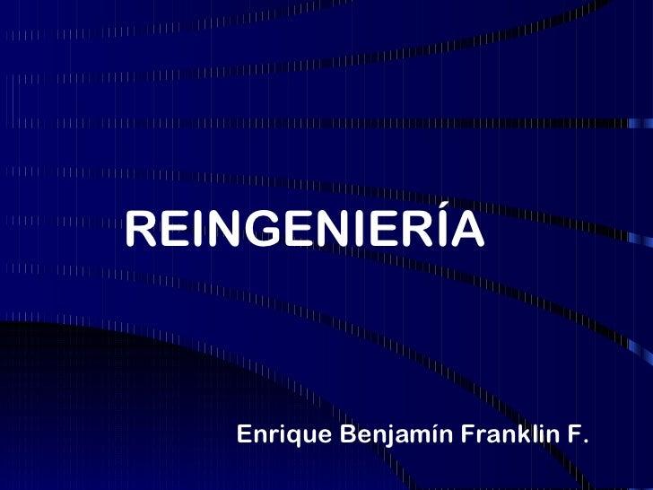REINGENIERÍA   Enrique Benjamín Franklin F.