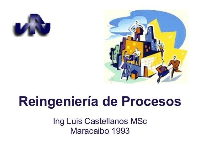 Reingeniería de ProcesosIng Luis Castellanos MScMaracaibo 1993