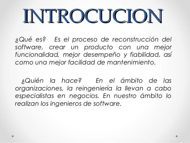 INTROCUCIONINTROCUCION ¿Qué es?  Es el proceso de reconstrucción del software, crear un producto con una mejor funcionali...
