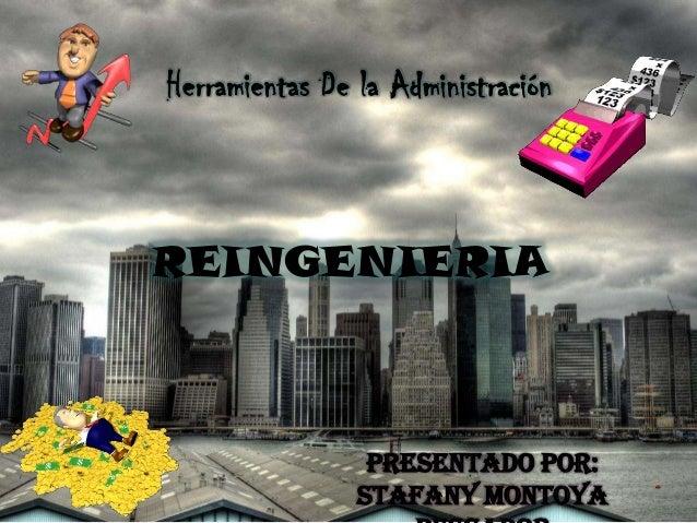 Herramientas De la Administración  REINGENIERIA  Presentado por: Stafany Montoya