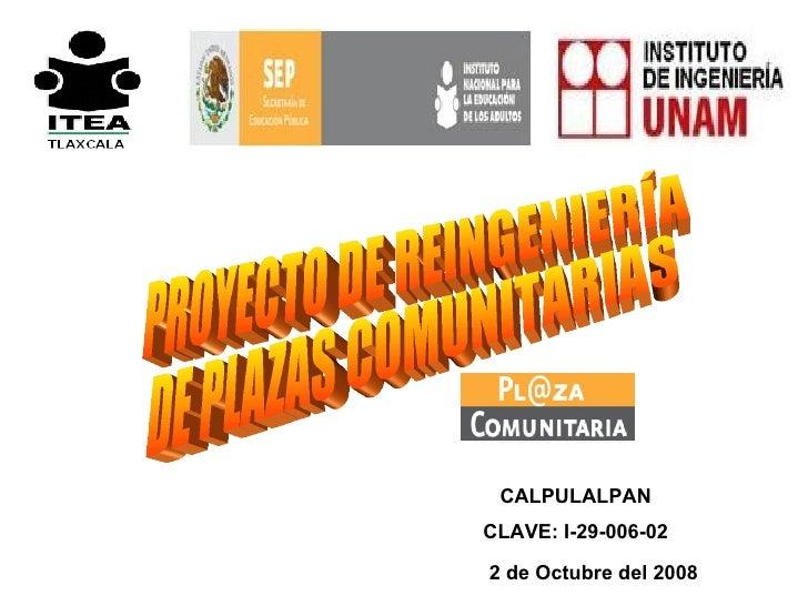 PROYECTO DE REINGENIERÍA  DE PLAZAS COMUNITARIAS 2 de Octubre del 2008 CALPULALPAN CLAVE: I-29-006-02