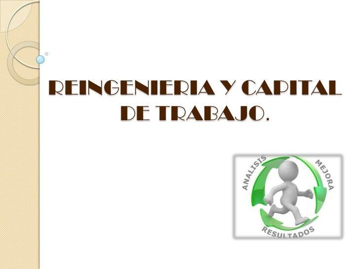REINGENIERIA Y CAPITAL     DE TRABAJO.