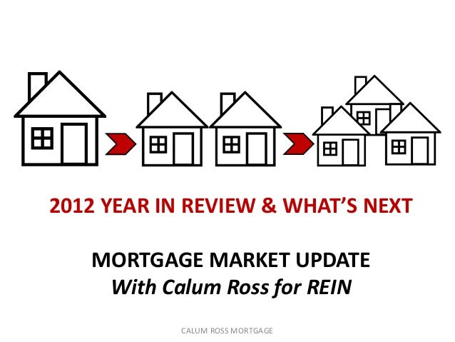 2012 YEAR IN REVIEW & WHAT'S NEXT   MORTGAGE MARKET UPDATE    With Calum Ross for REIN            CALUM ROSS MORTGAGE