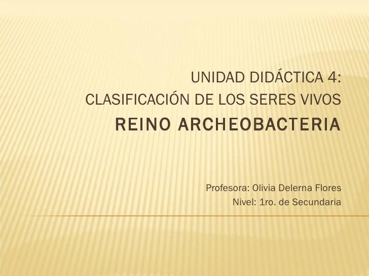 <ul><li>UNIDAD DIDÁCTICA 4: </li></ul><ul><li>CLASIFICACIÓN DE LOS SERES VIVOS </li></ul><ul><li>REINO ARCHEOBACTERIA </li...