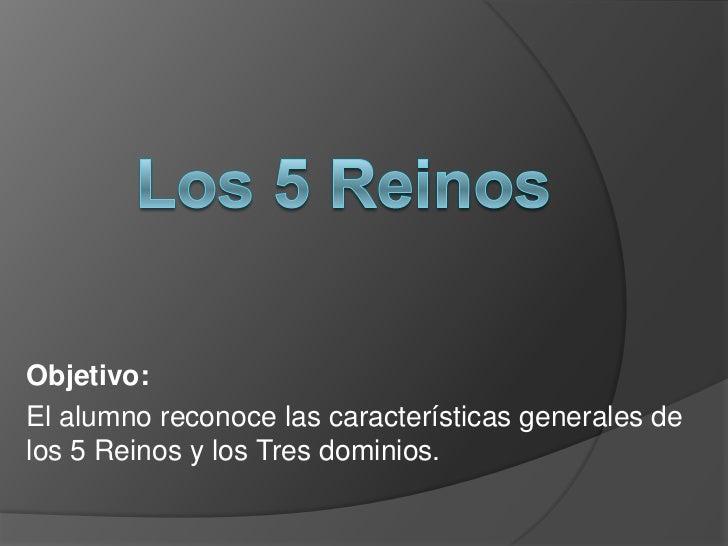 Objetivo:El alumno reconoce las características generales delos 5 Reinos y los Tres dominios.