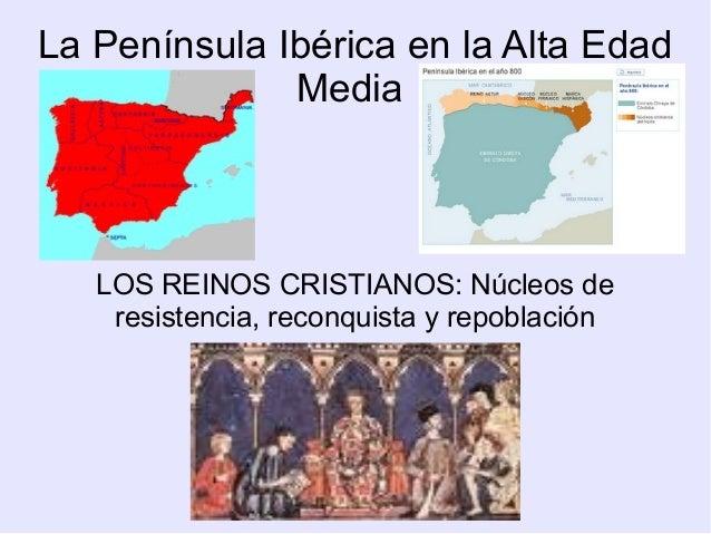 La Península Ibérica en la Alta Edad Media LOS REINOS CRISTIANOS: Núcleos de resistencia, reconquista y repoblación