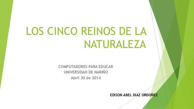 LOS CINCO REINOS DE LA NATURALEZA COMPUTADORES PARA EDUCAR UNIVERSIDAD DE NARIÑO Abril 30 de 2014 EDISON ABEL DIAZ ORDOÑEZ