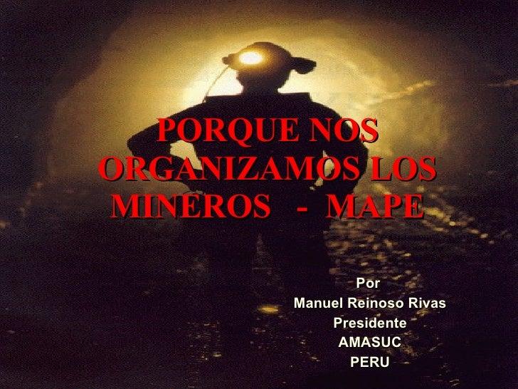 PORQUE NOS ORGANIZAMOS LOS MINEROS  -  MAPE Por  Manuel Reinoso Rivas Presidente AMASUC PERU