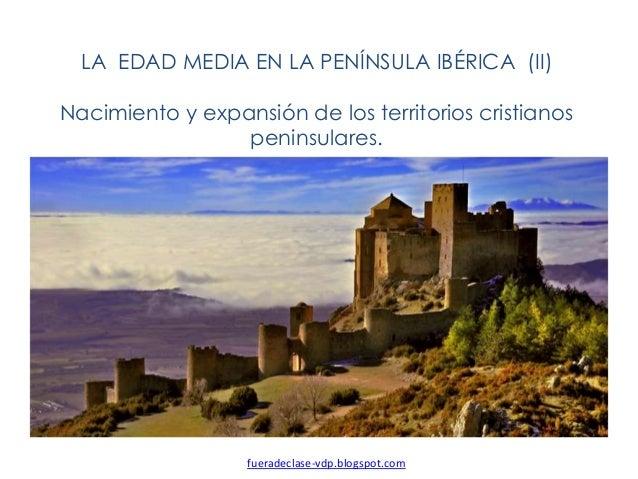 LA EDAD MEDIA EN LA PENÍNSULA IBÉRICA (II) Nacimiento y expansión de los territorios cristianos peninsulares. fueradeclase...