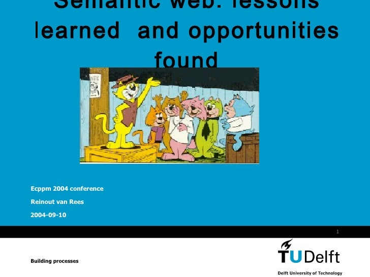 Semantic web : lessons learned  and opportunities found Ecppm 2004 conference Reinout van Rees Building processes