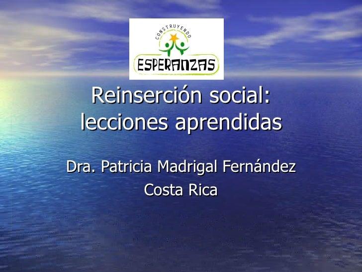 Reinserción social: lecciones aprendidas Dra. Patricia Madrigal Fernández Costa Rica