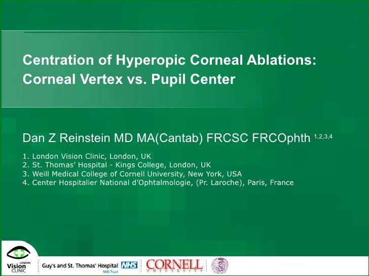 Centration of Hyperopic Corneal Ablations: Corneal Vertex vs. Pupil Center Dan Z Reinstein MD MA(Cantab) FRCSC FRCOphth   ...