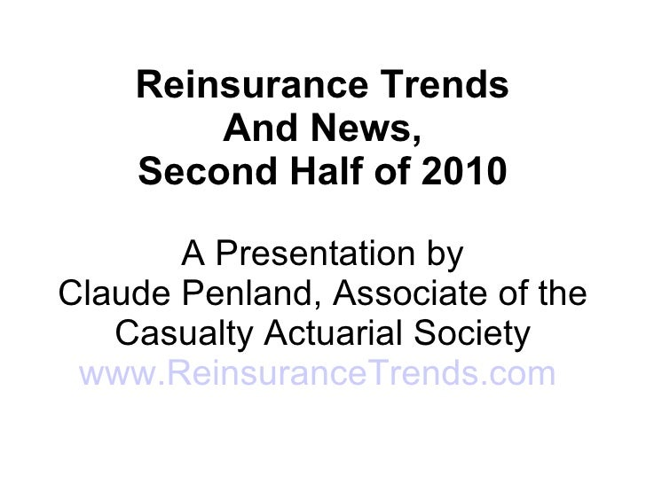 Reinsurance Trends And News, Second Half of 2010 A Presentation by Claude Penland, Associate of the Casualty Actuarial Soc...