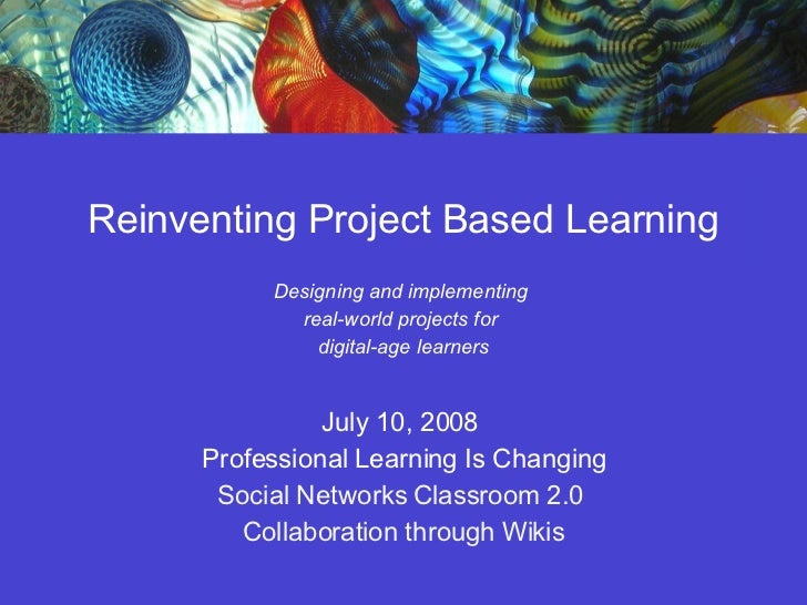 Reinventing Project Based Learning Designing and implementing  real-world projects for  digital-age learners July 10, 2008...