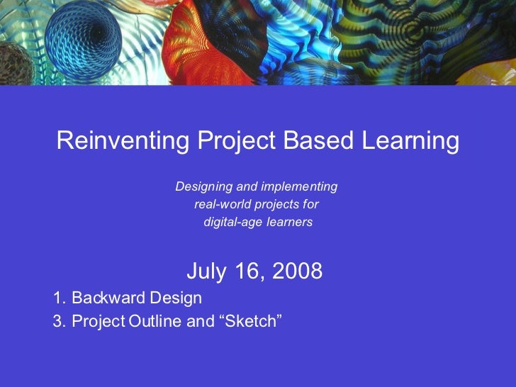 Reinventing Project Based Learning Designing and implementing  real-world projects for  digital-age learners July 16, 2008...