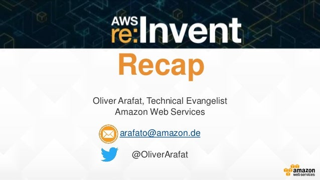 Recap Oliver Arafat, Technical Evangelist Amazon Web Services arafato@amazon.de @OliverArafat