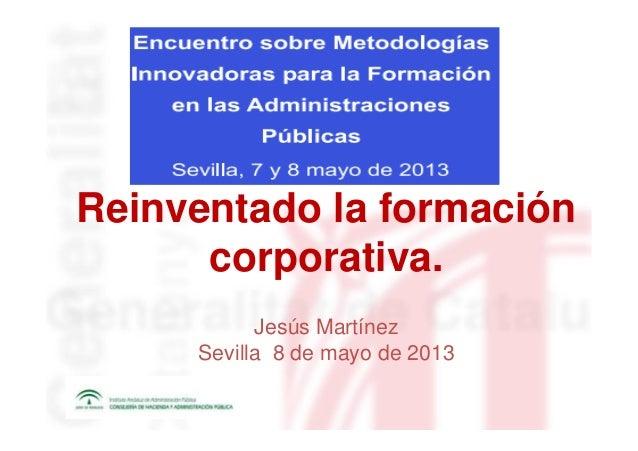 Reinventado la formacióncorporativa.Jesús MartínezSevilla 8 de mayo de 2013