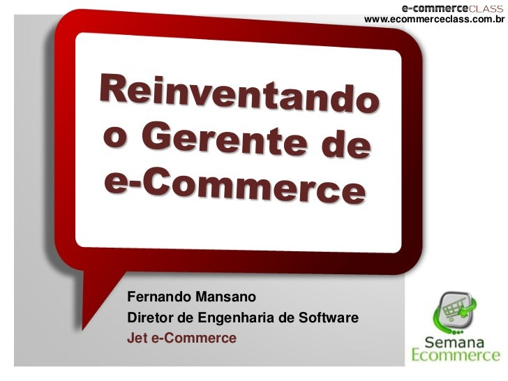 www.ecommerceclass.com.brFernando MansanoDiretor de Engenharia de SoftwareJet e-Commerce