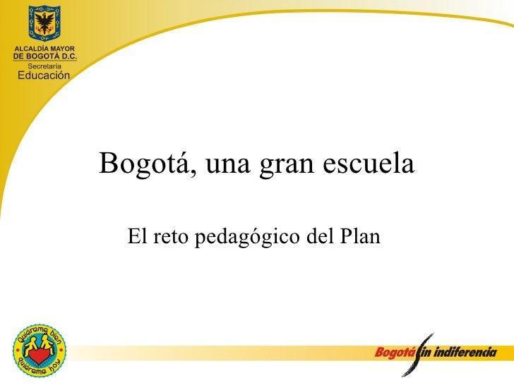 Bogotá, una gran escuela  El reto pedagógico del Plan