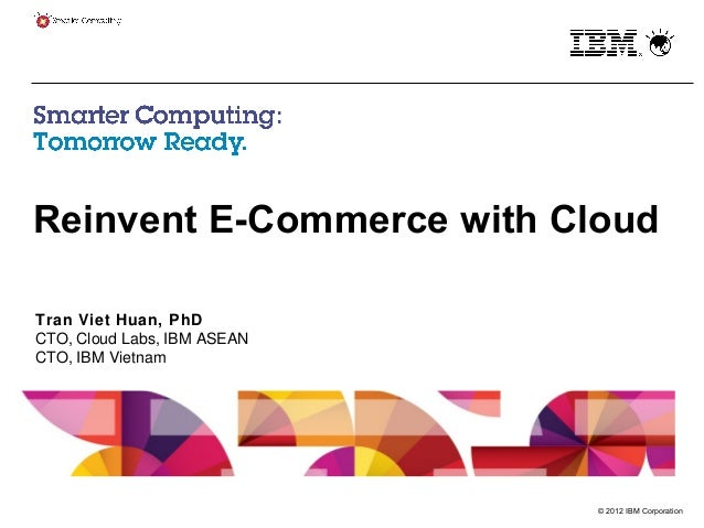 © 2012 IBM Corporation Reinvent E-Commerce with Cloud Tran Viet Huan, PhD CTO, Cloud Labs, IBM ASEAN CTO, IBM Vietnam