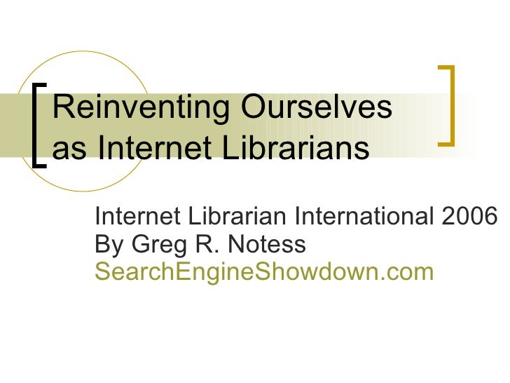Reinventing Ourselves as Internet Librarians Internet Librarian International 2006 By Greg R. Notess  SearchEngineShowdown...