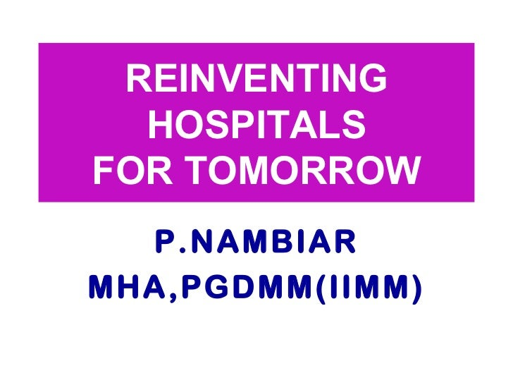REINVENTING  HOSPITALS  FOR TOMORROW P.NAMBIAR MHA,PGDMM(IIMM)