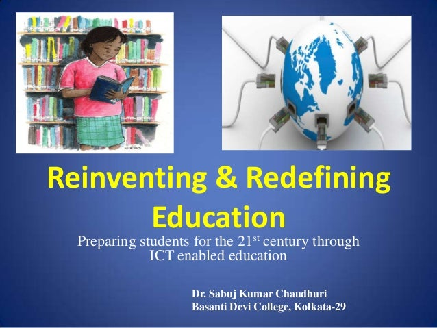Reinventing & Redefining Education Preparing students for the 21st century through ICT enabled education Dr. Sabuj Kumar C...