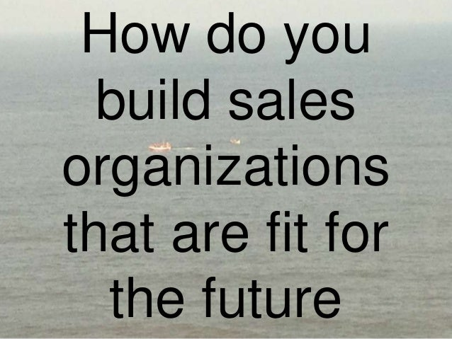 How do youbuild salesorganizationsthat are fit forthe future