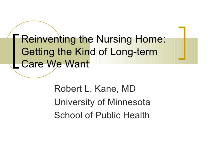 Reinventing the Nursing Home: Getting the Kind of Long-term Care We Want Robert L. Kane, MD University of Minnesota  Schoo...
