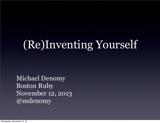 (Re)Inventing Yourself Michael Denomy Boston Ruby November 12, 2013 @mdenomy Wednesday, November 13, 13