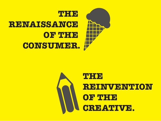 THE REINVENTION OF THE CREATIVE. THE RENAISSANCE OF THE CONSUMER.