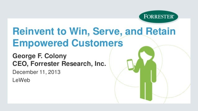 Reinvent to Win, Serve, and Retain Empowered Customers George F. Colony CEO, Forrester Research, Inc. December 11, 2013 Le...
