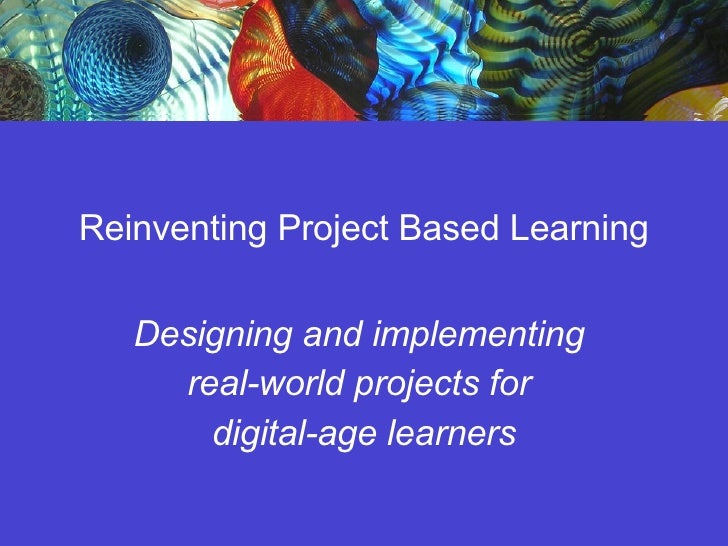 Reinventing Project Based Learning Designing and implementing  real-world projects for  digital-age learners