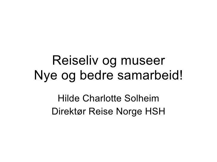 Reiseliv og museer Nye og bedre samarbeid! Hilde Charlotte Solheim Direktør Reise Norge HSH