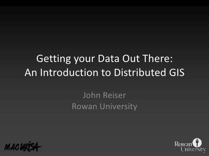 Getting your Data Out There:An Introduction to Distributed GIS<br />John ReiserRowan University<br />