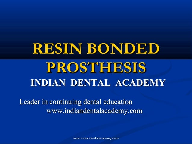 RESIN BONDED PROSTHESIS  INDIAN DENTAL ACADEMY Leader in continuing dental education www.indiandentalacademy.com  www.indi...