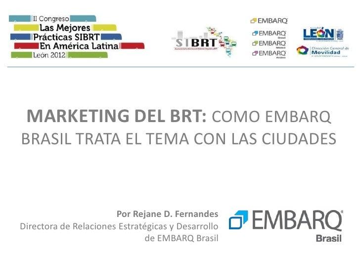 MARKETING DEL BRT: COMO EMBARQBRASIL TRATA EL TEMA CON LAS CIUDADES                       Por Rejane D. FernandesDirectora...