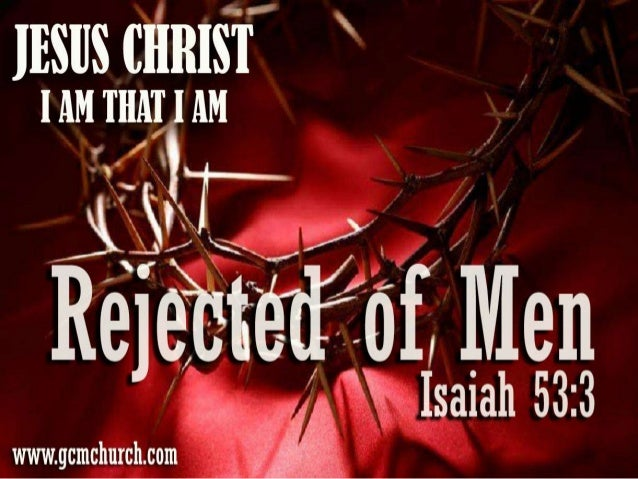 He is despised and rejected of men; a man of sorrows, and acquainted with grief: and we hid as it were our faces from him;...
