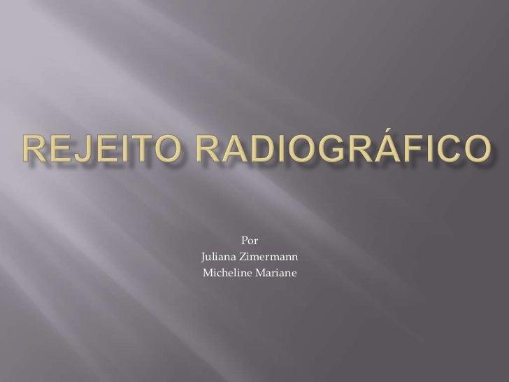REJEITO RADIOGRÁFICO<br />Por<br />Juliana Zimermann<br />Micheline Mariane<br />