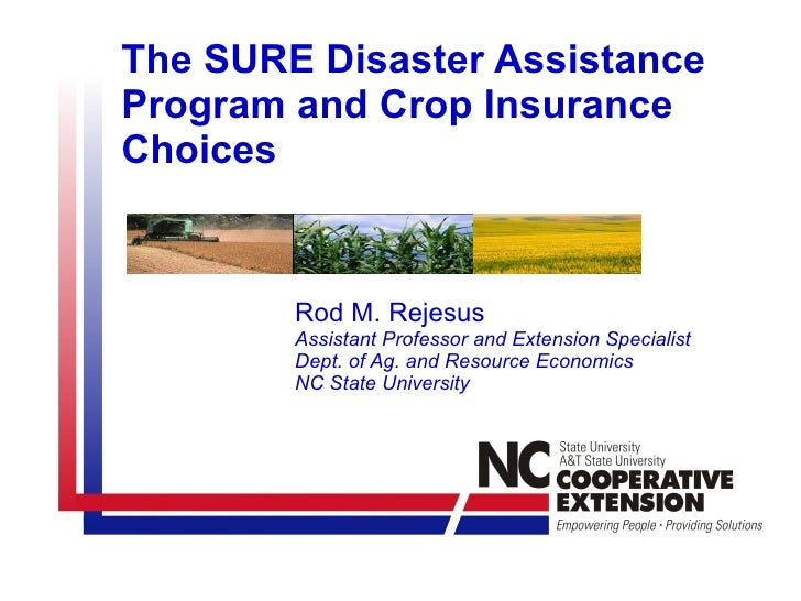 The SURE Disaster Assistance Program and Crop Insurance Choices Rod M. Rejesus Assistant Professor and Extension Specialis...