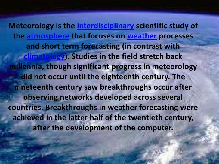 Meteorology is the interdisciplinary scientific study of the atmosphere that focuses on weather processes and short term f...