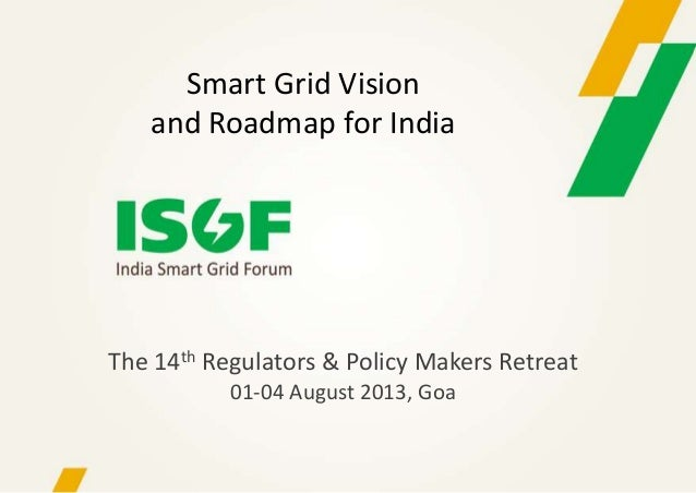 The 14th Regulators & Policy Makers Retreat 01-04 August 2013, Goa Smart Grid Vision and Roadmap for India