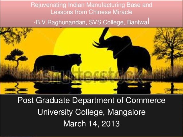 Rejuvenating Indian Manufacturing Base and         Lessons from Chinese Miracle    -B.V.Raghunandan, SVS College, BantwalP...