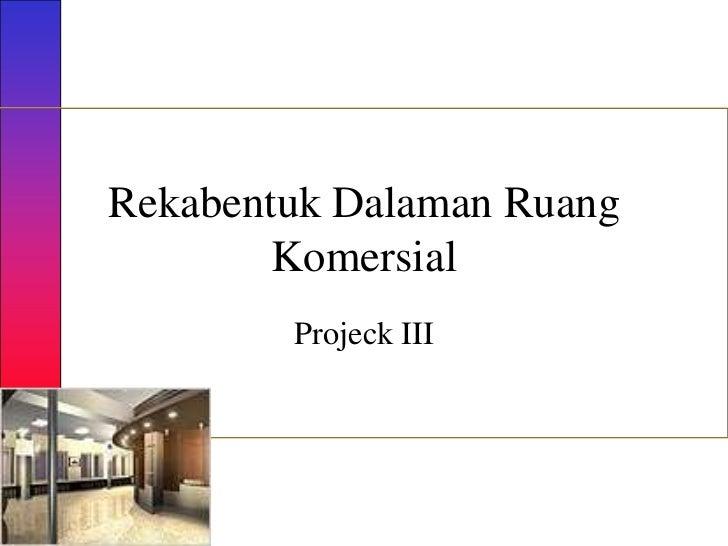 Rekabentuk Dalaman Ruang        Komersial        Projeck III